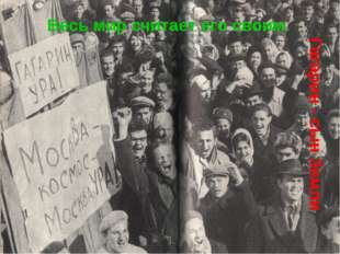 Гагарин - сын Земли Весь мир считает его своим.