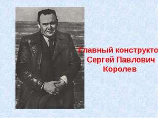 Главный конструктор Сергей Павлович Королев