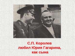 С.П. Королев любил Юрия Гагарина, как сына