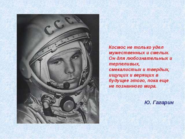 Космос не только удел мужественных и смелых. Он для любознательных и терпелив...