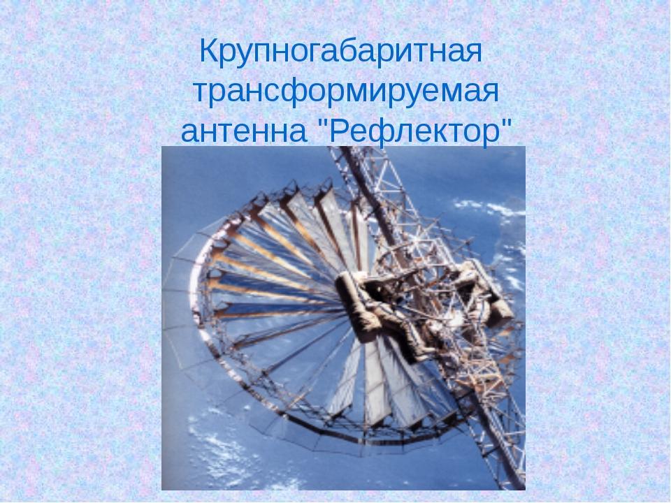 """Крупногабаритная трансформируемая антенна """"Рефлектор"""""""