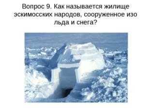 Вопрос 9. Как называется жилище эскимосских народов, сооруженное изо льда и с