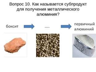 Вопрос 10. Как называется субпродукт для получения металлического алюминия?