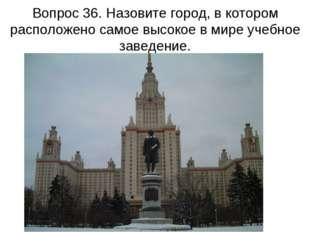 Вопрос 36. Назовите город, в котором расположено самое высокое в мире учебное