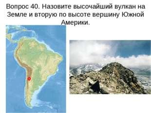 Вопрос 40. Назовите высочайший вулкан на Земле и вторую по высоте вершину Южн