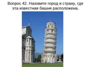 Вопрос 42. Назовите город и страну, где эта известная башня расположена.