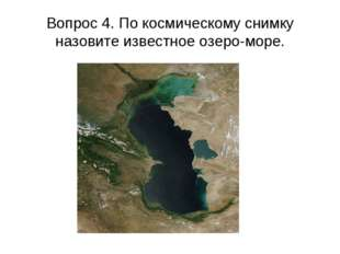 Вопрос 4. По космическому снимку назовите известное озеро-море.