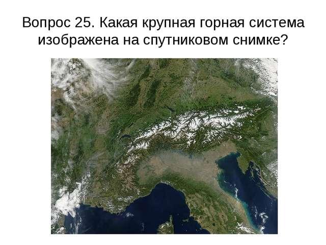 Вопрос 25. Какая крупная горная система изображена на спутниковом снимке?