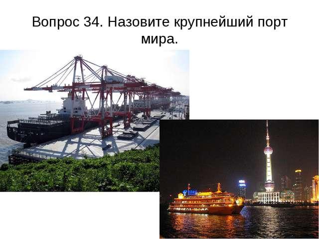 Вопрос 34. Назовите крупнейший порт мира.