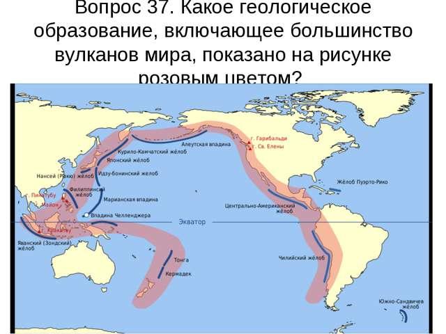 Вопрос 37. Какое геологическое образование, включающее большинство вулканов м...