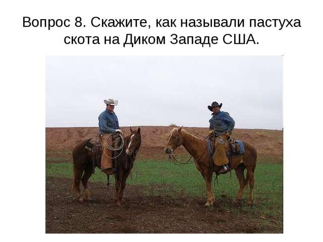 Вопрос 8. Скажите, как называли пастуха скота на Диком Западе США.