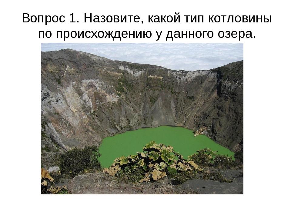 Вопрос 1. Назовите, какой тип котловины по происхождению у данного озера.