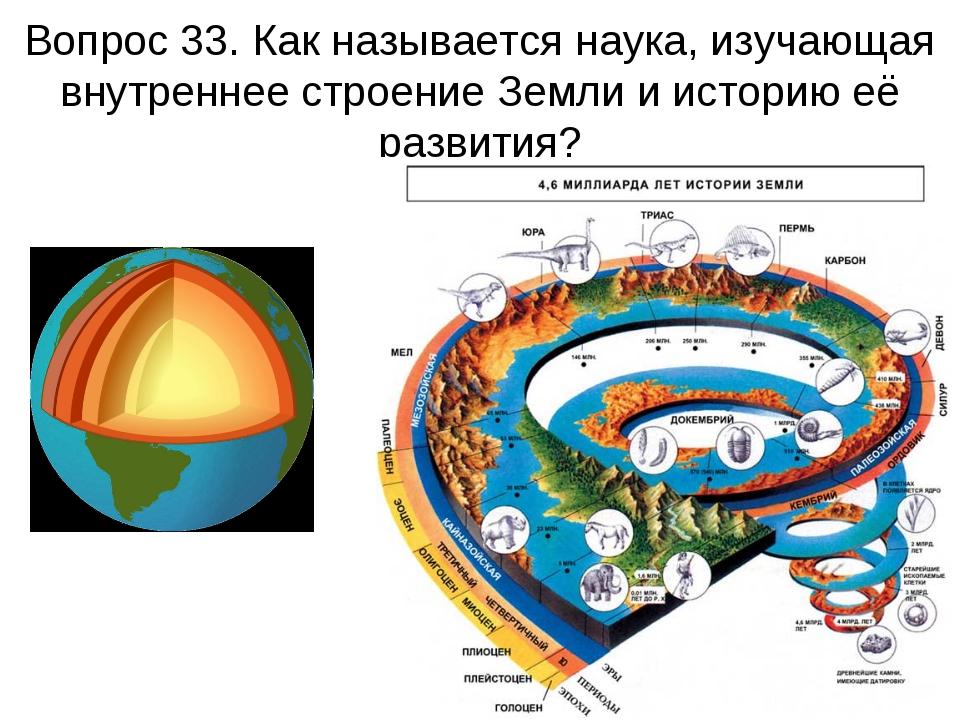 Вопрос 33. Как называется наука, изучающая внутреннее строение Земли и истори...