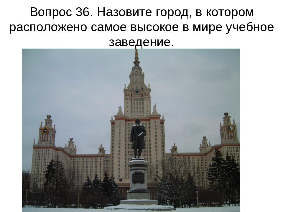 Вопрос 36. Назовите город, в котором расположено самое высокое в мире учебное...