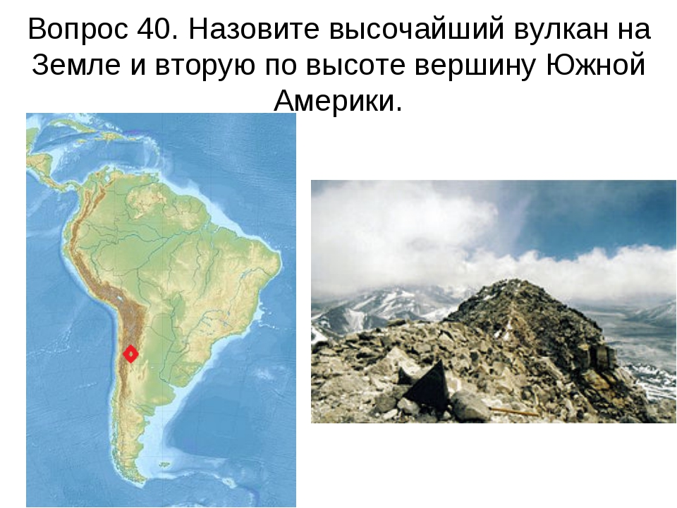 Вопрос 40. Назовите высочайший вулкан на Земле и вторую по высоте вершину Южн...