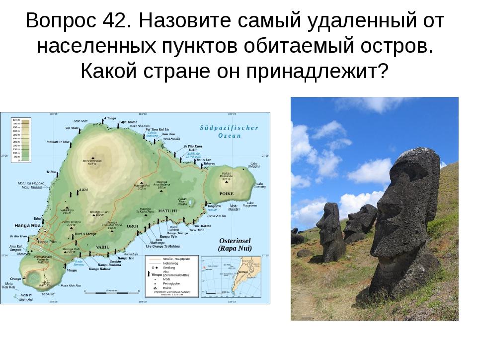 Вопрос 42. Назовите самый удаленный от населенных пунктов обитаемый остров. К...