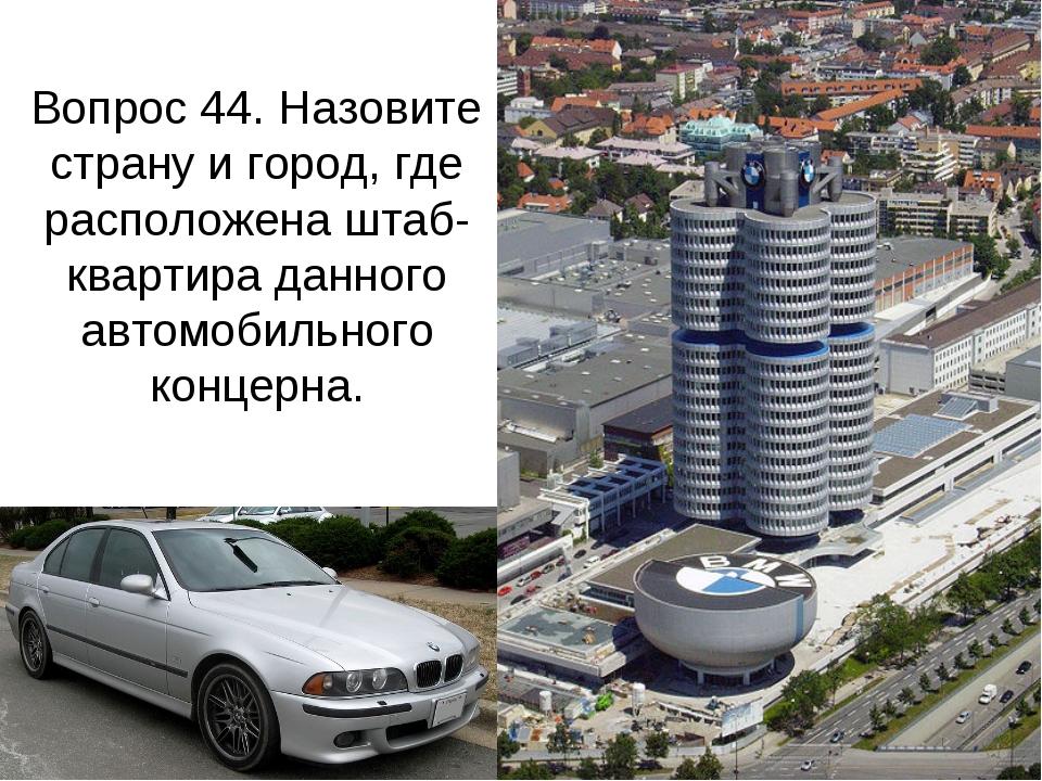 Вопрос 44. Назовите страну и город, где расположена штаб-квартира данного авт...