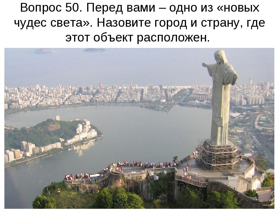 Вопрос 50. Перед вами – одно из «новых чудес света». Назовите город и страну,...