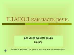 ГЛАГОЛ как часть речи. Для урока русского языка 3 класс Составила Колганова О