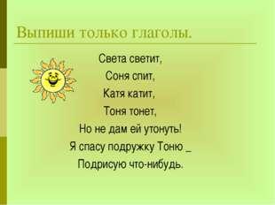Выпиши только глаголы. Света светит, Соня спит, Катя катит, Тоня тонет, Но не