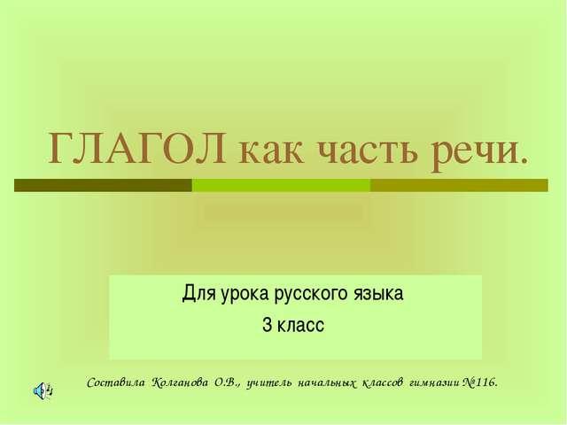 ГЛАГОЛ как часть речи. Для урока русского языка 3 класс Составила Колганова О...