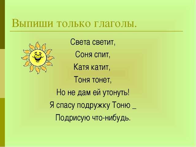 Выпиши только глаголы. Света светит, Соня спит, Катя катит, Тоня тонет, Но не...