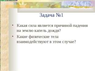 Задача №1 Какая сила является причиной падения на землю капель дождя? Какие ф