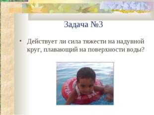 Задача №3 Действует ли сила тяжести на надувной круг, плавающий на поверхност