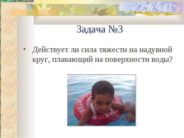 Задача №3 Действует ли сила тяжести на надувной круг, плавающий на поверхност...