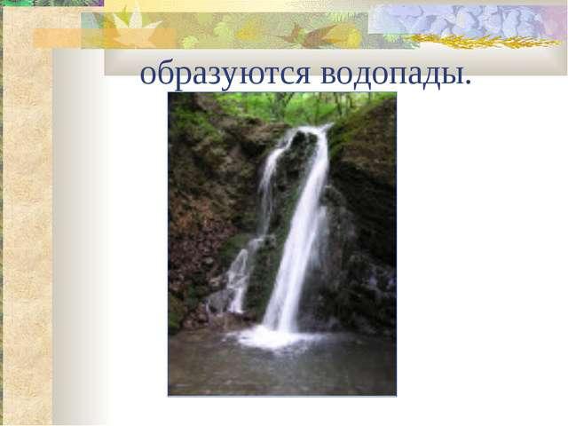 образуются водопады.