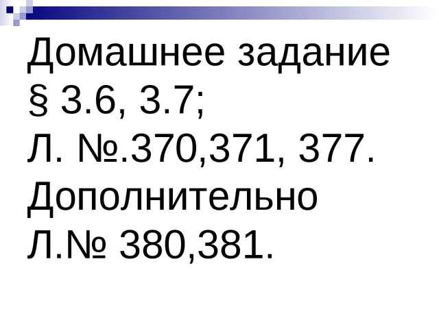 Домашнее задание § 3.6, 3.7; Л. №.370,371, 377. Дополнительно Л.№ 380,381.