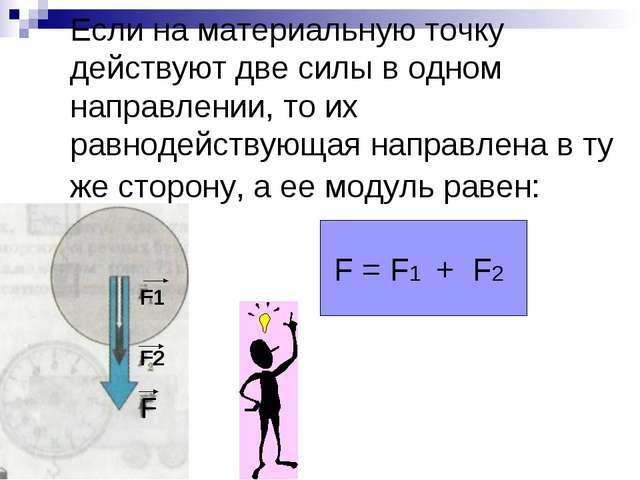 Если на материальную точку действуют две силы в одном направлении, то их равн...