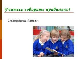 Учитесь говорить правильно! Стр.60 рубрика «Глаголь»