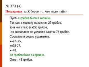 № 373 (а) Подсказка: за х берем то, что надо найти Пусть х грибов было в корз