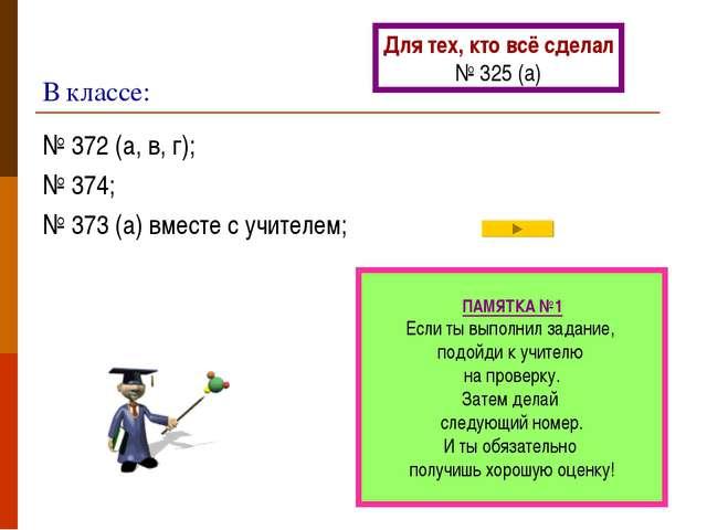 В классе: № 372 (а, в, г); № 374; № 373 (а) вместе с учителем; ПАМЯТКА №1 Есл...