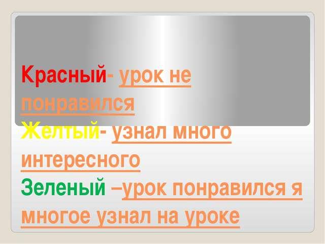 Красный- урок не понравился Желтый- узнал много интересного Зеленый –урок пон...