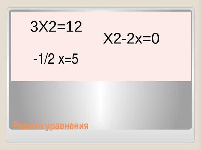 Решите уравнения 3Х2=12 Х2-2х=0 -1/2 х=5