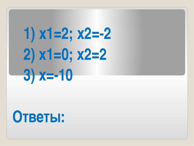 1) х1=2; х2=-2 2) х1=0; х2=2 3) х=-10 Ответы: