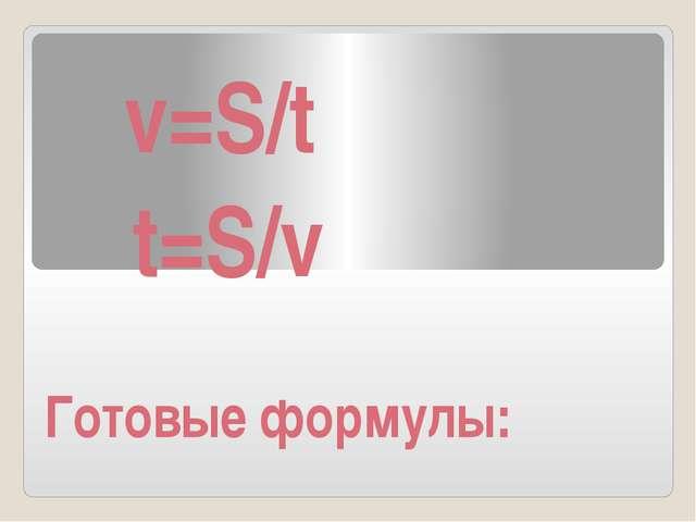 v=S/t t=S/v Готовые формулы: