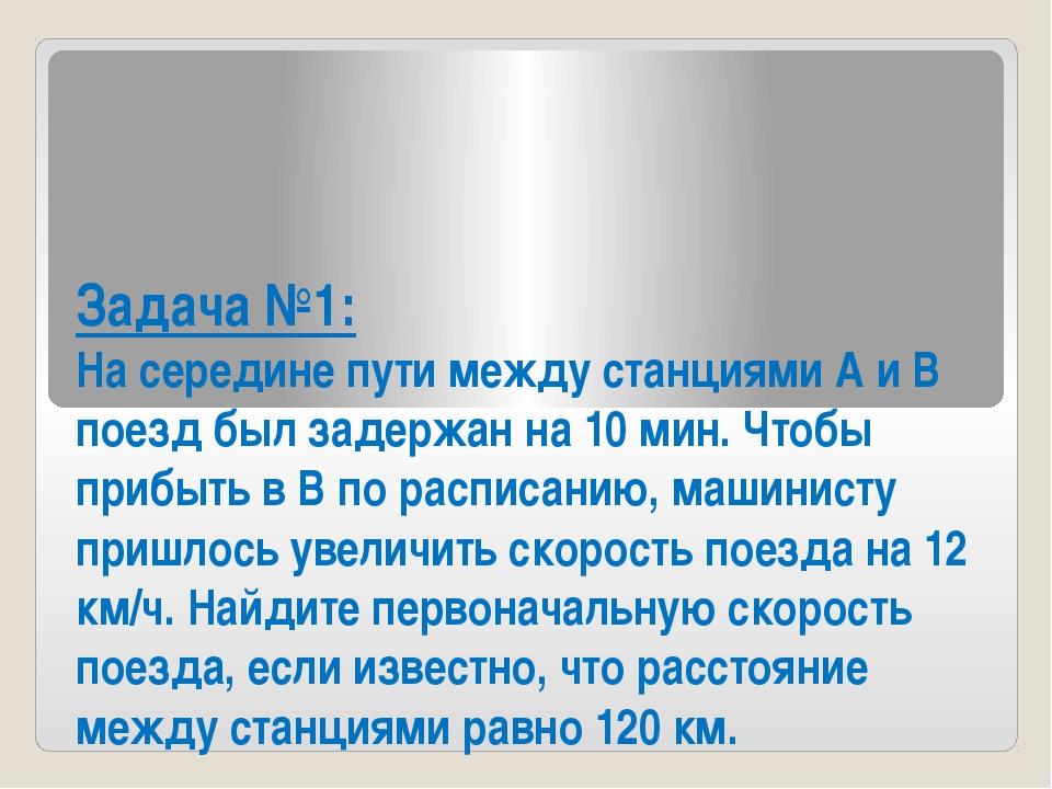 Задача №1: На середине пути между станциями А и В поезд был задержан на 10 ми...
