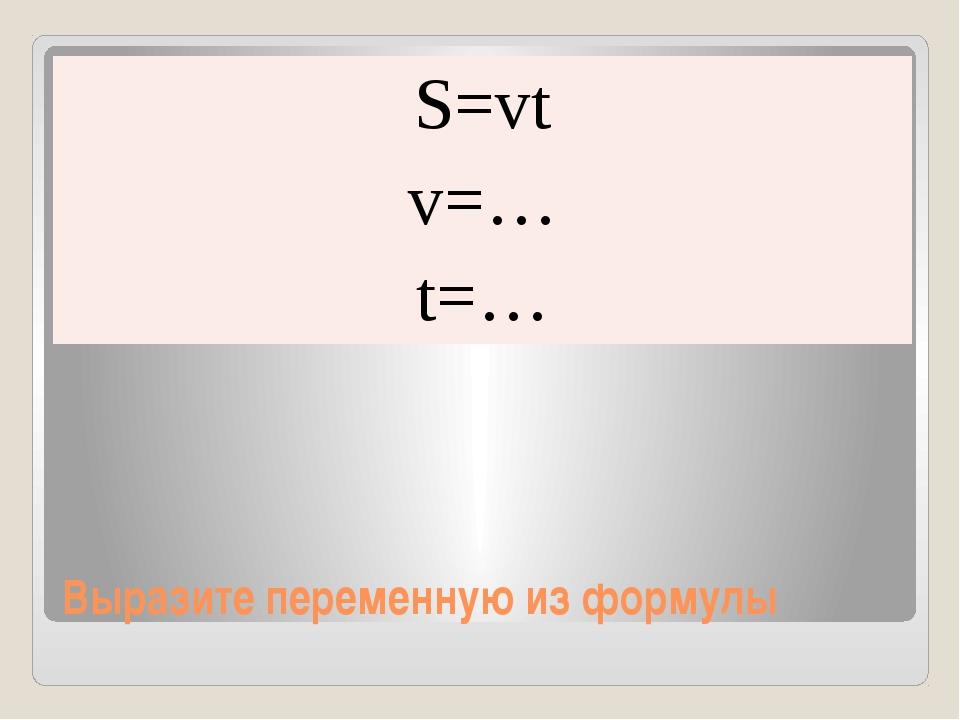 Выразите переменную из формулы S=vt v=… t=…