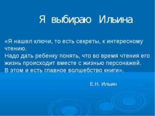Я выбираю Ильина «Я нашел ключи, то есть секреты, к интересному чтению. Надо