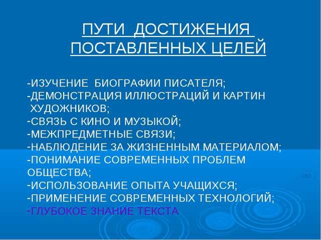ПУТИ ДОСТИЖЕНИЯ ПОСТАВЛЕННЫХ ЦЕЛЕЙ -ИЗУЧЕНИЕ БИОГРАФИИ ПИСАТЕЛЯ; -ДЕМОНСТРАЦИ...