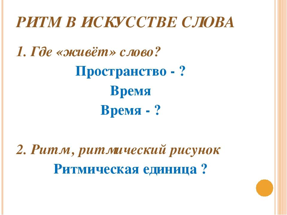 РИТМ В ИСКУССТВЕ СЛОВА 1. Где «живёт» слово? Пространство - ? Время Время - ?...