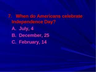 7. When do Americans celebrate Independence Day? A. July, 4 B. December, 25