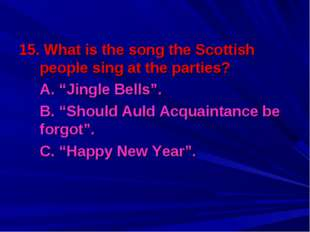"""15. What is the song the Scottish people sing at the parties? A. """"Jingle Bel"""