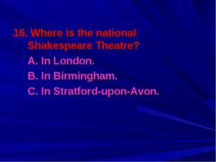 16. Where is the national Shakespeare Theatre? A. In London. B. In Birmingh