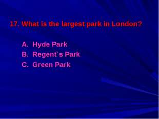 17. What is the largest park in London? A. Hyde Park B. Regent`s Park C. Gree