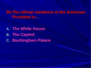 20.The official residence of the American President is… The White House The C