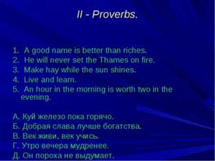 II - Proverbs. 1. A good name is better than riches. 2. He will never set the